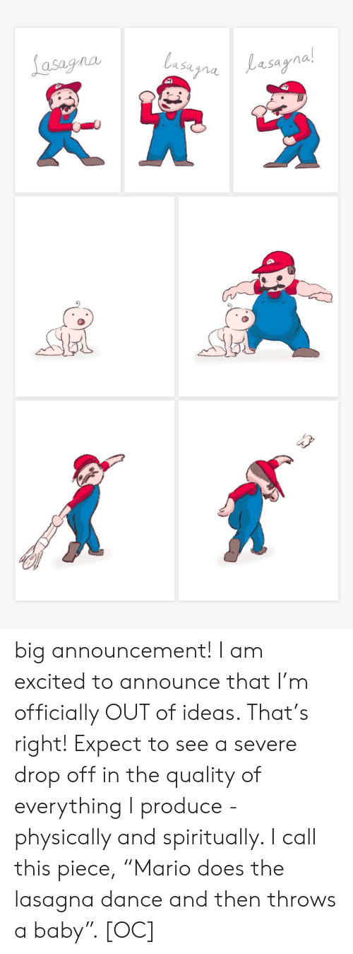 "Severe: Lasagna  lasugnaLasagnal  Lasayna!  M big announcement! I am excited to announce that I'm officially OUT of ideas. That's right! Expect to see a severe drop off in the quality of everything I produce - physically and spiritually. I call this piece, ""Mario does the lasagna dance and then throws a baby"". [OC]"