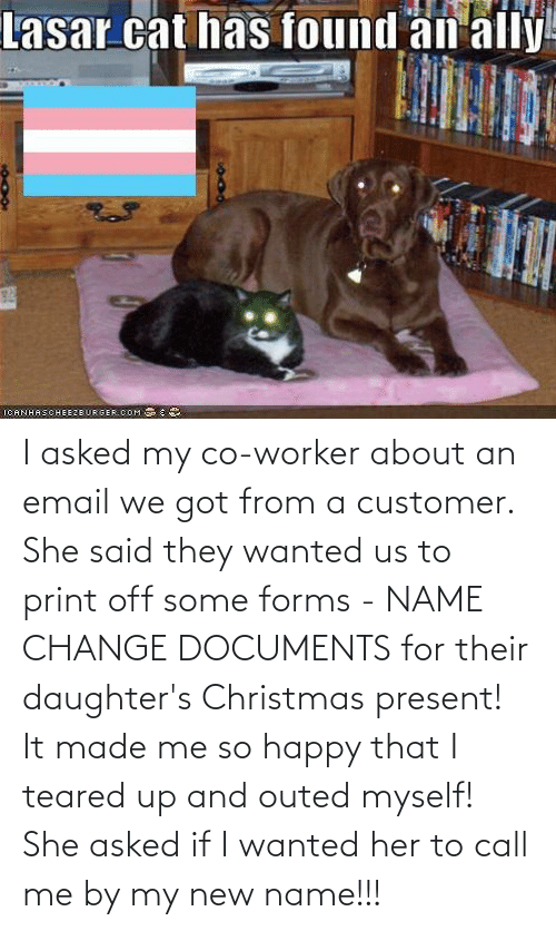 Teared Up: Lasar cat has found an ally!  1CANHAS CНЕЕ2ВURGER.COM S I asked my co-worker about an email we got from a customer. She said they wanted us to print off some forms - NAME CHANGE DOCUMENTS for their daughter's Christmas present! It made me so happy that I teared up and outed myself! She asked if I wanted her to call me by my new name!!!
