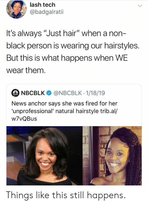 "News, Black, and Hair: lash tech  @badgalratii  It's always ""Just hair"" when a non-  black person is wearing our hairstyles  But this is what happens when WE  wear them  NBCBLK @NBCBLK 1/18/19  NEWS  News anchor says she was fired for her  'unprofessional' natural hairstyle trib.al/  w7vQBus Things like this still happens."