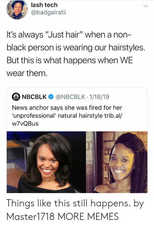 "Dank, Memes, and News: lash tech  @badgalratii  t's always ""Just hair"" when a non-  black person is wearing our hairstyles.  But this is what happens when WE  wear them.  NBCBLK  @NBCBLK 1/18/19  NEWS  News anchor says she was fired for her  'unprofessional' natural hairstyle trib.al/  w7vQBus Things like this still happens. by Master1718 MORE MEMES"