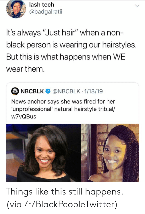 "Blackpeopletwitter, News, and Black: lash tech  @badgalratii  t's always ""Just hair"" when a non-  black person is wearing our hairstyles.  But this is what happens when WE  wear them.  NBCBLK  @NBCBLK 1/18/19  NEWS  News anchor says she was fired for her  'unprofessional' natural hairstyle trib.al/  w7vQBus Things like this still happens. (via /r/BlackPeopleTwitter)"
