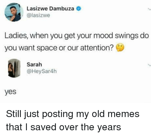 Memes, Mood, and Space: Lasizwe Dambuza  @lasizwe  Ladies, when you get your mood swings do  you want space or our attention?  Sarah  @HeySar4h  yes Still just posting my old memes that I saved over the years