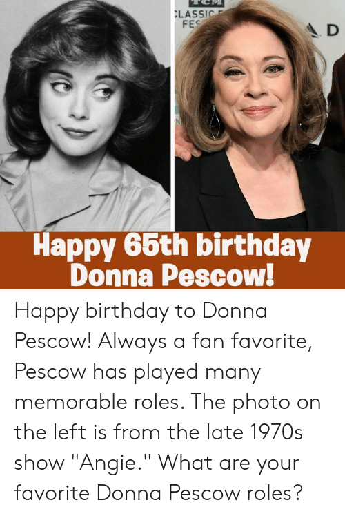 """Donna: LASSIC  FES  A D  Happy 66th birthday  Donna Pescow! Happy birthday to Donna Pescow! Always a fan favorite, Pescow has played many memorable roles. The photo on the left is from the late 1970s show """"Angie."""" What are your favorite Donna Pescow roles?"""
