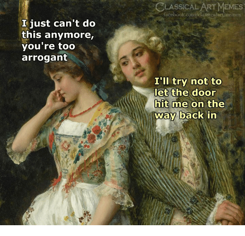 Arrogant: LASSICAL ART MEMES  facebook.com/classicalartinemes  I just can't do  this anymore,  you're too  arrogant  I'll try not to  let the door  hit me on the  way back in