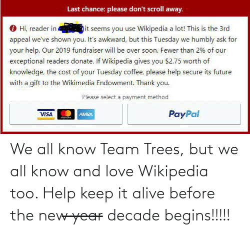 exceptional: Last chance: please don't scroll away.  O Hi, reader in  it seems you use Wikipedia a lot! This is the 3rd  appeal we've shown you. It's awkward, but this Tuesday we humbly ask for  your help. Our 2019 fundraiser will be over soon. Fewer than 2% of our  exceptional readers donate. If Wikipedia gives you $2.75 worth of  knowledge, the cost of your Tuesday coffee, please help secure its future  with a gift to the Wikimedia Endowment. Thank you.  Please select a payment method  PayPal  VISA  AMEX We all know Team Trees, but we all know and love Wikipedia too. Help keep it alive before the new ̶y̶e̶a̶r̶ decade begins!!!!!