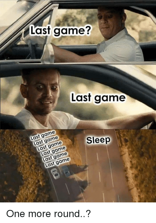 Game, Last Game, and Sleep: Last game?  Last game  Last game  Last game  Last game  Sleep  Last game  Last game  Last game One more round..?