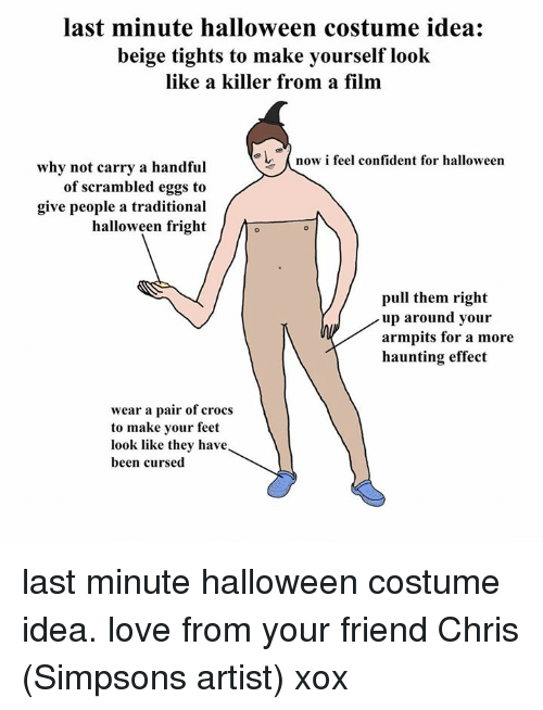 Chris Simpsons: last minute halloween costume idea  beige tights to make yourself  look  like a killer from a film  now i feel confident for halloween  why not carry a handful  of scrambled eggs to  give people a traditional  halloween fright  pull them right  up around your  armpits for a more  haunting effect  wear a pair of crocs  to make your feet  look like they have  been cursed last minute halloween costume idea. love from your friend Chris (Simpsons artist) xox