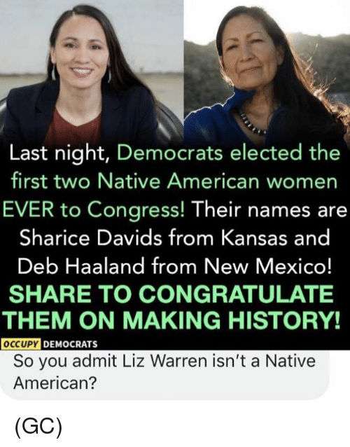 New Mexico: Last night, Democrats elected the  first two Native American womer  EVER to Congress! Their names are  Sharice Davids from Kansas and  Deb Haaland from New Mexico!  SHARE TO CONGRATULATE  THEM ON MAKING HISTORY!  OCCUPY  DEMOCRATS  So you admit Liz Warren isn't a Native  American? (GC)