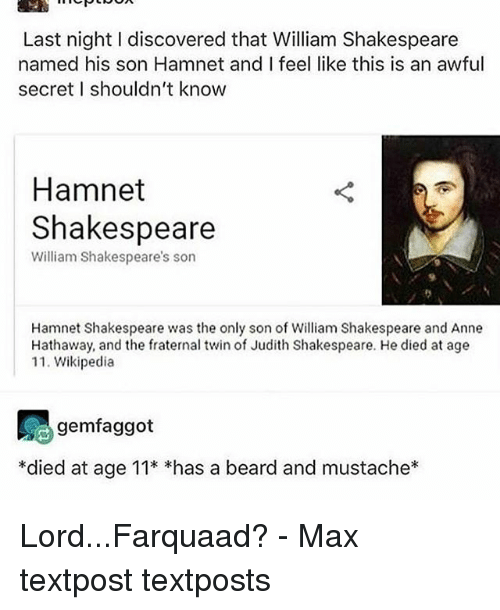 lord farquaad: Last night I discovered that William Shakespeare  named his son Hamnet and I feel like this is an awful  secret I shouldn't know  Hamnet  Shakespeare  William Shakespeare's son  Hamnet Shakespeare was the only son of William Shakespeare and Anne  Hathaway, and the fraternal twin of Judith Shakespeare. He died at age  11. Wikipedia  gemfaggot  *died at age 11* *has a beard and mustache* Lord...Farquaad? - Max textpost textposts