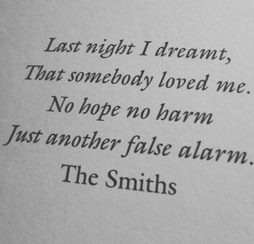smiths: Last night I dreamt,  That somebody loved me  No hope no harm  Just another false alarm.  The Smiths