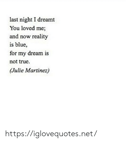 Martinez: last night I dreamt  You loved me;  and now reality  is blue,  for my dream is  not true  (Julie Martinez) https://iglovequotes.net/