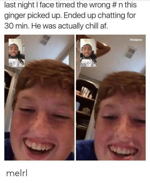 Fuckjerry: last night I face timed the wrong #n this  ginger picked up. Ended up chatting for  30 min. He was actually chill af.  @fuckjerry  A meIrl