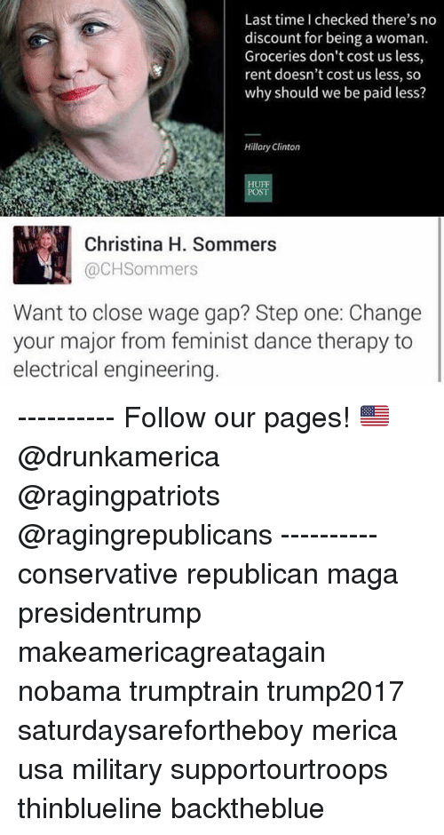 Christina H Sommers: Last time I checked there's no  discount for being a woman.  Groceries don't cost us less,  rent doesn't cost us less, so  why should we be paid less?  Hillary Clinton  HU  POST  Christina H. Sommers  @CHSommers  Want to close wage gap? Step one: Change  your major from feminist dance therapy to  electrical engineering ---------- Follow our pages! 🇺🇸 @drunkamerica @ragingpatriots @ragingrepublicans ---------- conservative republican maga presidentrump makeamericagreatagain nobama trumptrain trump2017 saturdaysarefortheboy merica usa military supportourtroops thinblueline backtheblue
