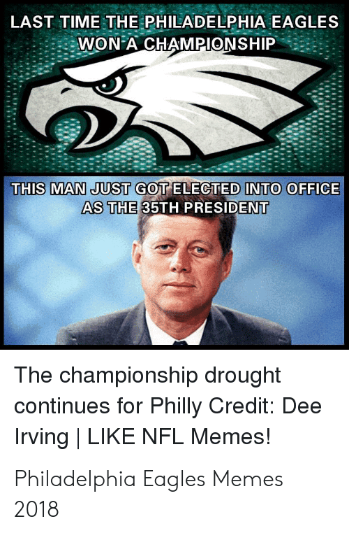 Eagles Memes: LAST TIME THE PHILADELPHIA EAGLES  WON A CHAMPIONSHIP  THIS MAN JUST GOT ELECTED INTO OFFICE  AS THE 35TH PRESIDENT  The championship drought  continues for Philly Credit: Dee  Irving   LIKE NFL Memes! Philadelphia Eagles Memes 2018