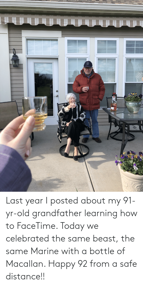 Celebrated: Last year I posted about my 91-yr-old grandfather learning how to FaceTime. Today we celebrated the same beast, the same Marine with a bottle of Macallan. Happy 92 from a safe distance!!