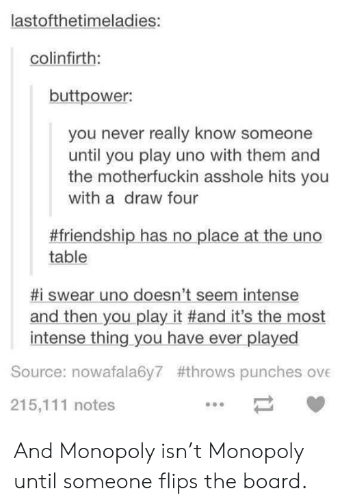 Flips: lastofthetimeladies:  colinfirth:  buttpower:  you never really know someone  until you play uno with them and  the motherfuckin asshole hits you  with a draw four  #friendship has no place at the uno  table  #1 swear uno doesn't seem intense  and then you play it #and it's the most  intense thing you have ever played  Source: nowafala6y7 #throws punches ove  215,111 notes And Monopoly isn't Monopoly until someone flips the board.