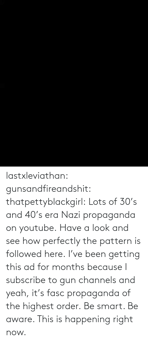 this is: lastxleviathan:  gunsandfireandshit:  thatpettyblackgirl:   Lots of 30's and 40's era Nazi propaganda on youtube. Have a look and see how perfectly the pattern is followed here.     I've been getting this ad for months because I subscribe to gun channels and yeah, it's fasc propaganda of the highest order.   Be smart. Be aware. This is happening right now.