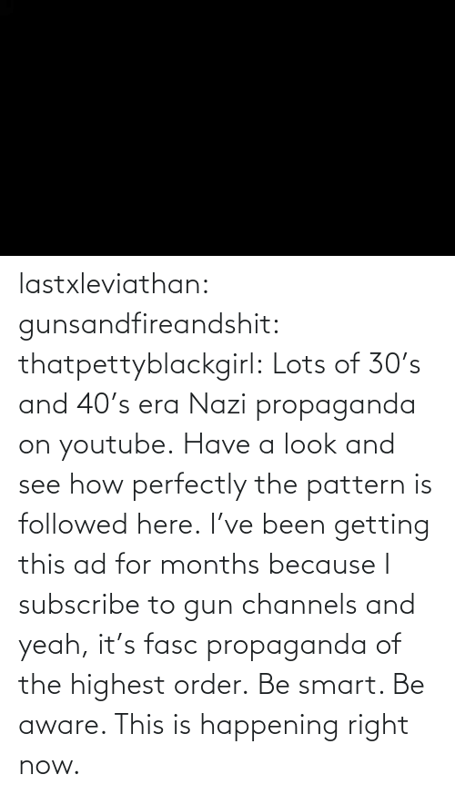 happening: lastxleviathan: gunsandfireandshit:  thatpettyblackgirl:   Lots of 30's and 40's era Nazi propaganda on youtube. Have a look and see how perfectly the pattern is followed here.     I've been getting this ad for months because I subscribe to gun channels and yeah, it's fasc propaganda of the highest order.   Be smart. Be aware. This is happening right now.