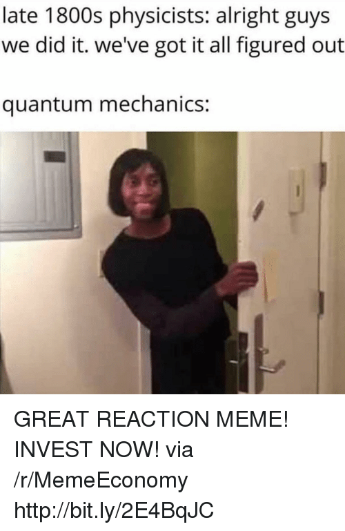 Meme, Http, and Quantum Mechanics: late 1800s physicists: alright guys  we did it. we've got it all figured out  quantum mechanics: GREAT REACTION MEME! INVEST NOW! via /r/MemeEconomy http://bit.ly/2E4BqJC