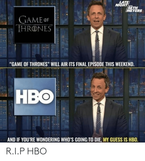 """seth: LATE  NIGHT  SETH  IMEYERS  GAMEor  THRONES  """"GAME OF THRONES"""" WILL AIR ITS FINAL EPISODE THIS WEEKEND.  HBO  AND IF YOU'RE WONDERING WHO'S GOING TO DIE, MY GUESS IS HBO. R.I.P HBO"""