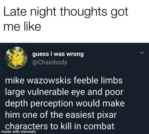 Perception: Late night thoughts got  me like  guess i was wrong  @Chainbody  mike wazowskis feeble limbs  large vulnerable eye and poor  depth perception would make  him one of the easiest pixar  characters to kill in combat  made with mematic