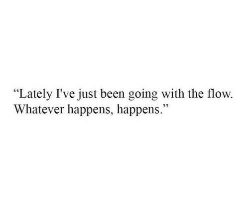 """flow: """"Lately I've just been going with the flow.  Whatever happens, happens."""""""