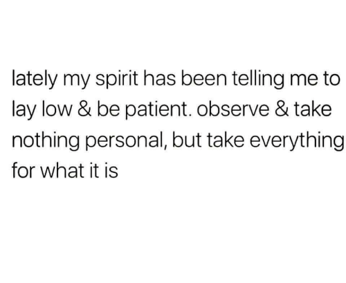 Telling Me: lately my spirit has been telling me to  lay low & be patient. observe & take  nothing personal, but take everything  for what it is