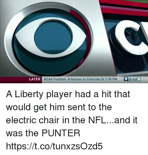 Arkansas: LATER  NCAA Football: Arkansas vs Colorado St 7:30 PM  O  OCBS SPORTs  NETWORK A Liberty player had a hit that would get him sent to the electric chair in the NFL...and it was the PUNTER https://t.co/tunxzsOzd5