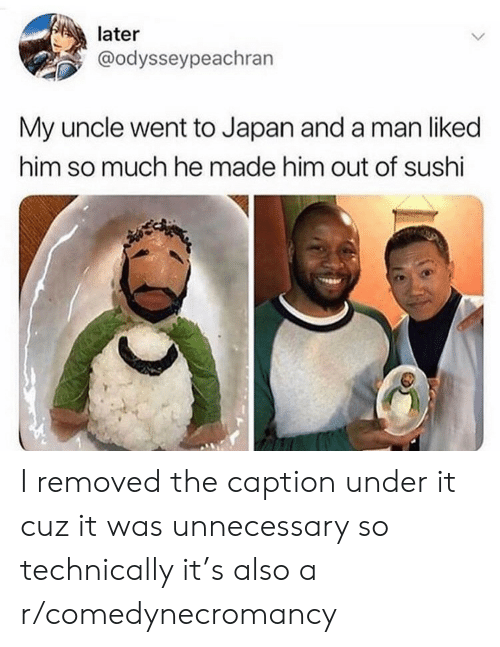 unnecessary: later  @odysseypeachran  My uncle went to Japan and a man liked  him so much he made him out of sushi I removed the caption under it cuz it was unnecessary so technically it's also a r/comedynecromancy
