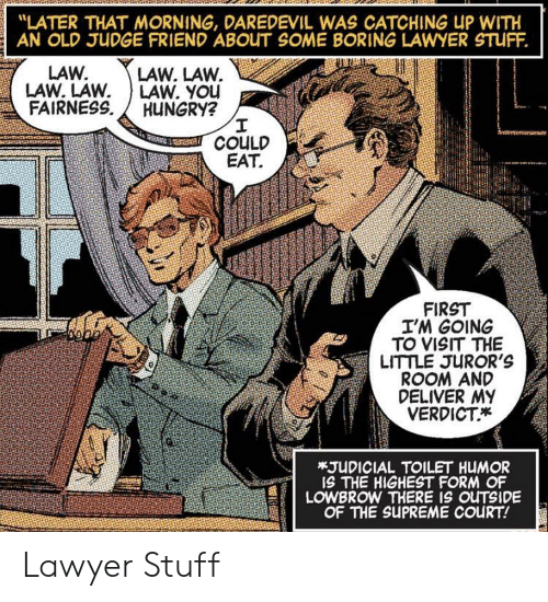 "Lawyer: ""LATER THAT MORNING, DAREDEVIL WAS CATCHING UP WITH  AN OLD JUDGE FRIEND ABOUT SOME BORING LAWYER STUFF.  LAW. LAW.  LAW. YOu  HUNGRY?  I  COULD  EAT  LAW.  LAW. LAW  FAIRNESS  FIRST  I'M GOING  TO VISIT THE  LITTLE JUROR'S  ROOM AND  DELIVER MY  VERDICT  *JUDICIAL TOILET HUMOR  IS THE HIGHEST FORM OF  LOWBROW THERE IS OUTSIDE  OF THE SUPREME COURT! Lawyer Stuff"