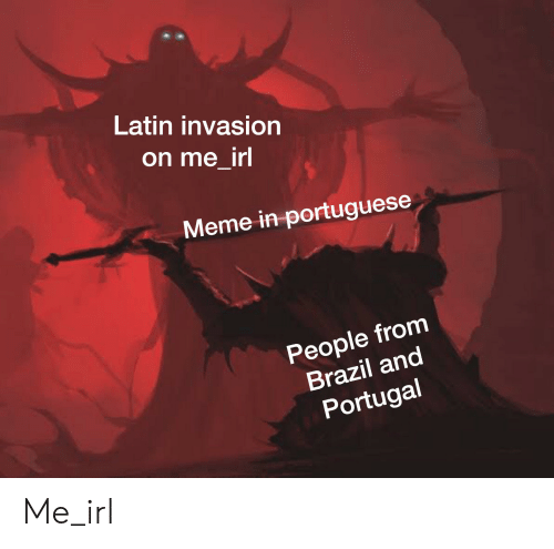 Irl Meme: Latin invasion  on me_irl  Meme in portuguese  People from  Brazil and  Portugal Me_irl