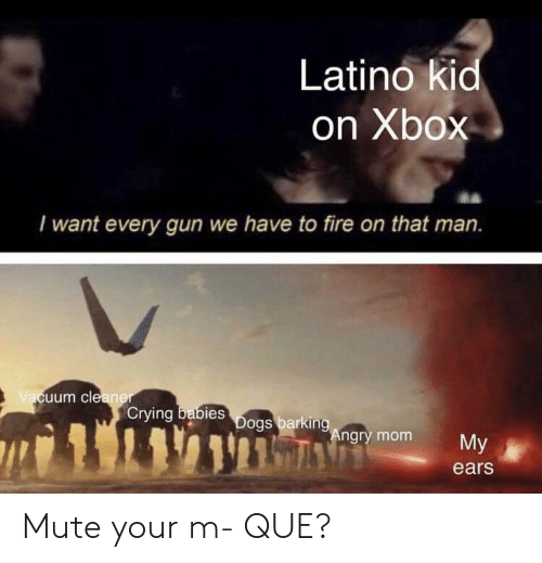 Crying, Fire, and Xbox: Latino kid  on Xbox  I want every gun we have to fire on that man.  uum cle  Crying  bies  ngry mom  My  ears Mute your m- QUE?
