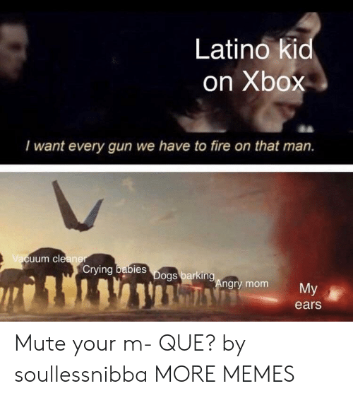 Crying, Dank, and Fire: Latino kid  on Xbox  I want every gun we have to fire on that man.  uum cle  Crying  bies  ngry mom  My  ears Mute your m- QUE? by soullessnibba MORE MEMES