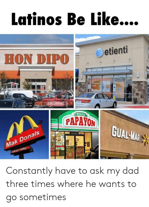 Be Like, Dad, and Latinos: Latinos Be Like....  HON DIPO  etienti  Staring  fast  IG  PIZZA  PAPAYON  GUAL-MAR  222-16  Mak Donals  NOW  ANY  MEDIUM  PIZZAS  BAKIN  DRIVE-THRU  A  PTALIAN  ATS  $8 $11 Constantly have to ask my dad three times where he wants to go sometimes
