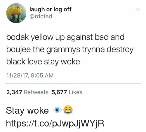 The Grammys: laugh or log off  @rdcted  bodak yellow up against bad and  boujee the grammys trynna destroy  black love stay woke  11/28/17, 9:05 AM  2,347 Retweets 5,677 Likes Stay woke 👁😂 https://t.co/pJwpJjWYjR