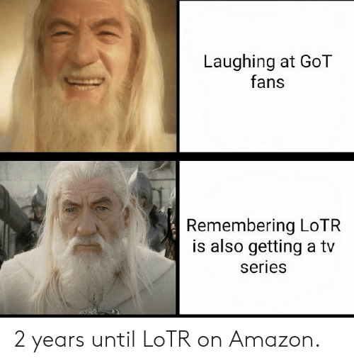 lotr: Laughing at GoT  fans  Remembering LoTR  is also getting a tv  series 2 years until LoTR on Amazon.