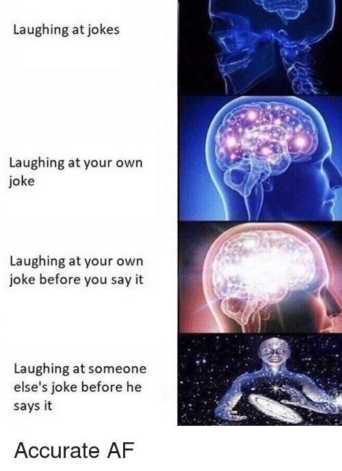 Af, Memes, and Say It: Laughing at jokes  Laughing at your own  joke  Laughing at your own  joke before you say it  Laughing at someone  else's joke before he  says it Accurate AF
