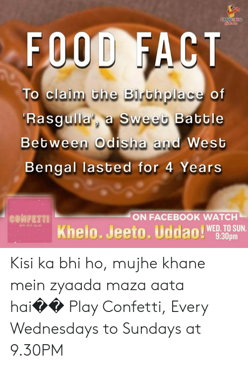 Kisi: LAUGHING  Coclow  FOOD FACT  To claim the Birthplace of  Rasgulla', a Sweet Batble  Between Odis ha and West  Bengal lasted for 4 Years  ON FACEBOOK WATCH  CONFETTI  योली जीती उदओ  Khelo. Jeeto. Uddao!9:30pm  WED. TO SUN. Kisi ka bhi ho, mujhe khane mein zyaada maza aata hai�� Play Confetti, Every Wednesdays to Sundays at 9.30PM