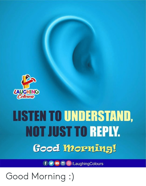 Good Morning, Good, and Indianpeoplefacebook: LAUGHING  Colours  LISTEN TO UNDERSTAND,  NOT JUST TO REPLY.  Good morning!  /LaughingColours Good Morning :)