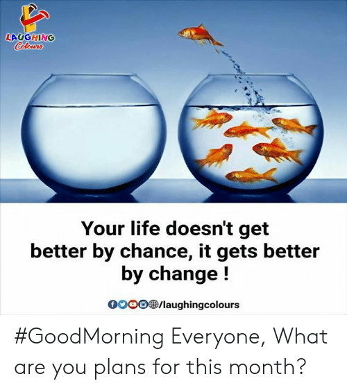 Goodmorning: LAUGHING  Colowrs  Your life doesn't get  better by chance, it gets better  by change!  oo0/laughingcolours #GoodMorning Everyone,  What are you plans for this month?