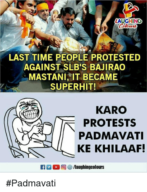 Time, Indianpeoplefacebook, and Laughing: LAUGHING  LAST TIME PEOPLE PROTESTED  AGAINST SLB'S BAJIRAO  MASTANI, IT BECAME  SUPERHIT!  KARO  PROTESTS  PADMAVATI  KE KHILAAF! #Padmavati