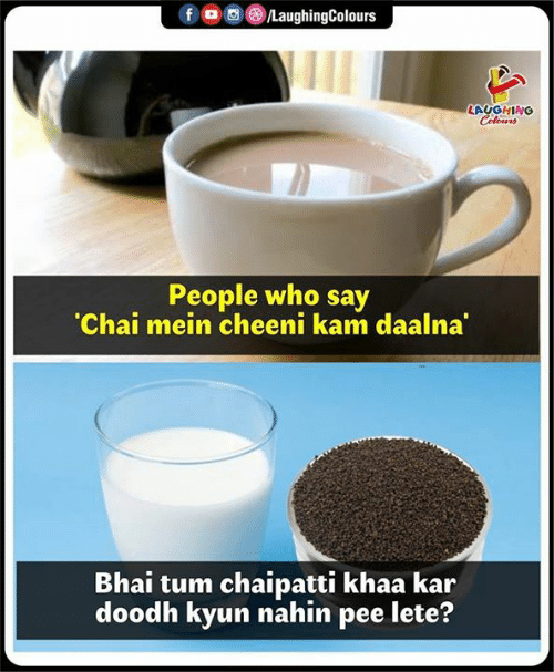 Indianpeoplefacebook, Who, and Chai: LAUGHING  People who say  Chai mein cheeni kam daalna  Bhai tum chaipatti khaa kar  doodh kyun nahin pee lete?