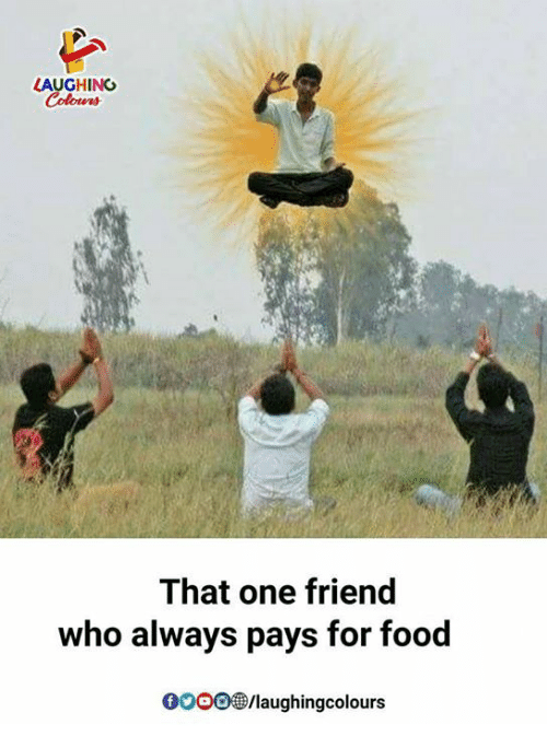 Food, Gooo, and Indianpeoplefacebook: LAUGHING  That one friend  who always pays for food  GooO/laughingcolours