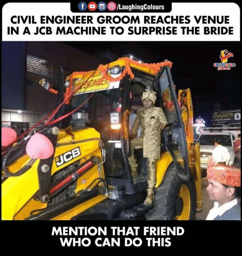 venue: LaughingColours  CIVIL ENGINEER GROOM REACHES VENUE  IN A JCB MACHINE TO SURPRISE THE BRIDE  MENTION THAT FRIEND  WHO CAN DO THIS