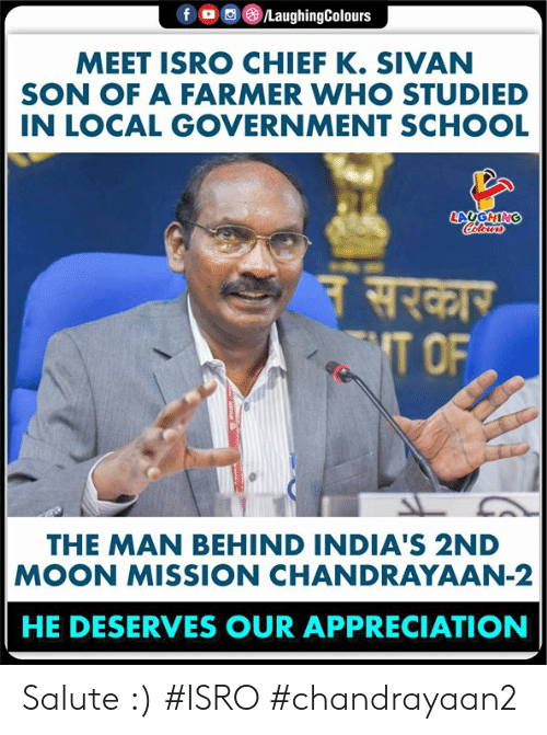 Salute: /LaughingColours  f o  MEET ISRO CHIEF K. SIVAN  SON OF A FARMER WHO STUDIED  IN LOCAL GOVERNMENT SCHOOL  LAUGHING  Celours  नसरकार  T OF  THE MAN BEHIND INDIA'S 2ND  MOON MISSION CHANDRAYAAN-2  HE DESERVES OUR APPRECIATION Salute :) #ISRO #chandrayaan2
