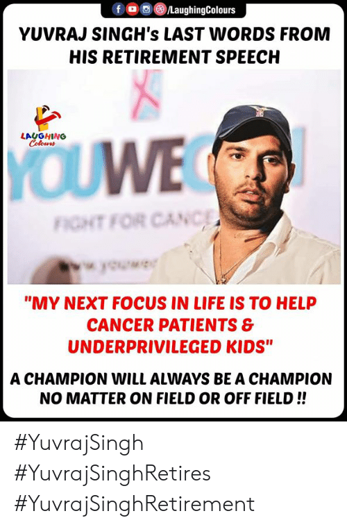"Last Words: /LaughingColours  fOC  YUVRAJ SINGH's LAST WORDS FROM  HIS RETIREMENT SPEECH  LAUGHING  Colours  YOUWE  FIGHT FOR CANC  wok  ""MY NEXT FOCUS IN LIFE IS TO HELP  CANCER PATIENTS &  UNDERPRIVILEGED KIDS""  A CHAMPION WILL ALWAYS BE A CHAMPION  NO MATTER ON FIELD OR OFF FIELD!! #YuvrajSingh #YuvrajSinghRetires #YuvrajSinghRetirement"