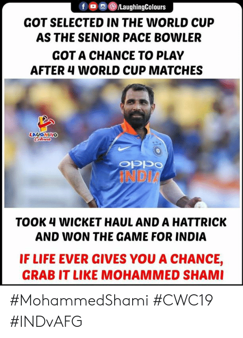 wicket: LaughingColours  GOT SELECTED IN THE WORLD CUP  AS THE SENIOR PACE BOWLER  GOT A CHANCE TO PLAY  AFTER 4 WORLD CUP MATCHES  LAUGHING  Cleurs  INDIA  TOOK 4 WICKET HAUL AND A HATTRICK  AND WON THE GAME FOR INDIA  IF LIFE EVER GIVES YOU A CHANCE,  GRAB IT LIKE MOHAMMED SHAMI #MohammedShami #CWC19 #INDvAFG