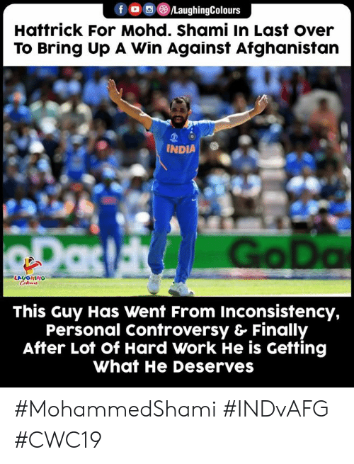 He Deserves: /LaughingColours  Hattrick For Mohd. Shami In Last over  To Bring Up A Win Against Afghanistan  INDIA  RDas Go Da  LAUGHING  Celeurs  This Guy Has Went From Inconsistency,  Personal Controversy & Finally  After Lot of Hard Work He is Getting  What He Deserves #MohammedShami #INDvAFG #CWC19
