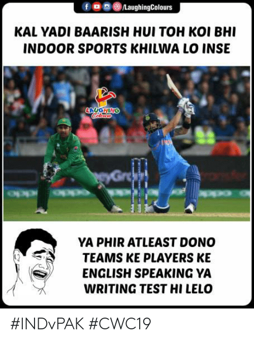 Sports, Test, and English: /LaughingColours  KAL YADI BAARISH HUI TOH KOI BHI  INDOOR SPORTS KHILWA LO INSE  LAUGHING  Clears  PeyGroa  YA PHIR ATLEAST DONO  TEAMS KE PLAYERS KE  ENGLISH SPEAKING YA  WRITING TEST HI LELO #INDvPAK #CWC19