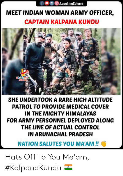 Cover: /LaughingColours  MEET INDIAN WOMAN ARMY OFFICER,  CAPTAIN KALPANA KUNDU  ANGHING  SHE UNDERTOOK A RARE HIGH ALTITUDE  PATROL TO PROVIDE MEDICAL COVER  IN THE MIGHTY HIMALAYAS  FOR ARMY PERSONNEL DEPLOYED ALONG  THE LINE OF ACTUAL CONTROL  IN ARUNACHAL PRADESH  NATION SALUTES YOU MA'AM!! Hats Off To You Ma'am, #KalpanaKundu 🇮🇳